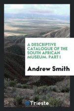Descriptive Catalogue of the South African Museum. Part I