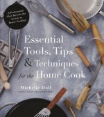 Essential Tools, Tips & Techniques for the Home Cook