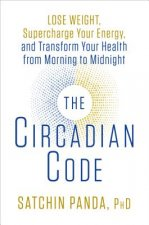 The Circadian Code : Lose Weight, Supercharge Your Energy, and Transform Your Health from Morning to Midnight
