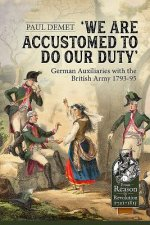 We Are Accustomed to Do Our Duty: German Auxiliaries with the British Army 1793-95