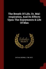 Breath of Life, Or, Mal-Respiration, and Its Effects Upon the Enjoyments & Life of Man