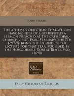 The Atheist's Objection That We Can Have No Idea of God Refuted a Sermon Preach'd at the Cathedral-Church of St. Paul, February the 7th 1697/8: Being the Second of the Lecture for That Year, Founded b