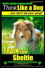 Sheltie, Sheltie Training AAA AKC - Think Like a Dog But Don't Eat Your Poop!: Here's EXACTLY How To TRAIN Your Sheltie