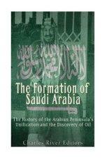 The Formation of Saudi Arabia: The History of the Arabian Peninsula's Unificatio