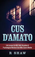 Cus D'Amato: Life Lessons on Will, Skill, Discipline & Psychological Warfare from Mike Tyson's Mentor