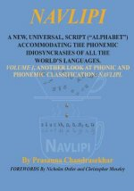 Navlipi a New, Universal, Script (Alphabet) Accommodating the Phonemic Idiosyncrasies of All the World's Languages.: Volume 1, Another Look at Phonic and Phonemic Classification: Navlipi