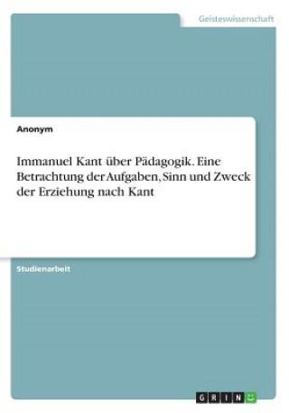 Immanuel Kant über Pädagogik. Eine Betrachtung der Aufgaben, Sinn und Zweck der Erziehung nach Kant