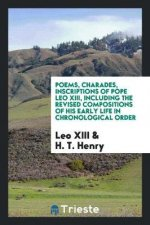 Poems, Charades, Inscriptions of Pope Leo XIII, Including the Revised Compositions of His Early Life in Chronological Order