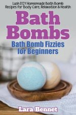 Bath Bombs: Bath Bomb Fizzies for Beginners: Lush DIY Homemade Bath Bomb Recipes for Body Care, Relaxation, & Health
