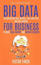 Big Data for Business: Your Comprehensive Guide to Understand Data Science, Data Analytics and Data Mining to Boost More Growth and Improve Business.