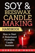 Soy & Beeswax Candle Making Handbook: How to Start a Homebased Profitable Candle Making Business