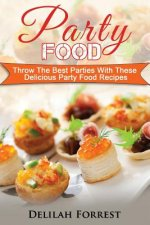 Party Food: Present Delicious Party Food For Your Dinner Parties Or Family Gatherings, Serve Incredible Finger Foods and Mini Hors