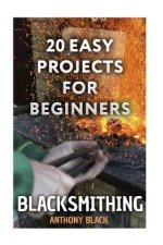Blacksmithing: 20 Easy Projects for Beginners: (Blacksmith, How to Blacksmith)