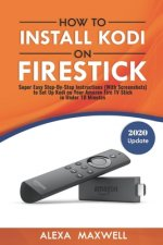 How to Install Kodi on Firestick: Super Easy Step-By-Step Instructions (With Screenshots) to Set Up Kodi on Your Amazon Fire TV Stick in Under 10 Minu