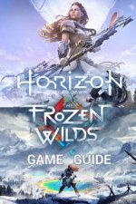 Horizon Zero Dawn Game Guide: Complete Edition Including The Frozen Wilds Expansion