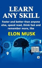 Learn Any Skill Faster and Better Than Anyone Else, Speed Read, Think Fast and Remember More, Like Elon Musk