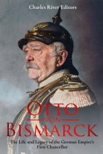 Otto von Bismarck: The Life and Legacy of the German Empire's First Chancellor