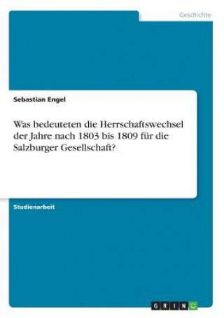 Was bedeuteten die Herrschaftswechsel der Jahre nach 1803 bis 1809 für die Salzburger Gesellschaft?