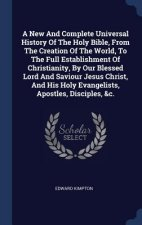 New and Complete Universal History of the Holy Bible, from the Creation of the World, to the Full Establishment of Christianity, by Our Blessed Lord a