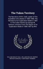 The Yukon Territory: The Narrative of W.H. Dall, Leader of The Expedition Into Alaska in 1866-1868; The Narrative of an Exploration Made in 1887 in Th