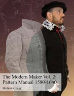 The Modern Maker Vol. 2: Pattern Manual 1580-1640: Men's and Women's Drafts from the Late 16th Through Mid 17th Centuries.