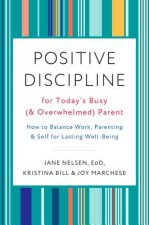 Positive Discipline for Today's Busy and Overwhelmed Parent