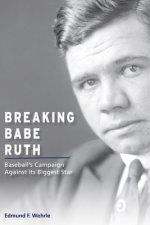 Breaking Babe Ruth: Baseball's Campaign against Its Biggest Star