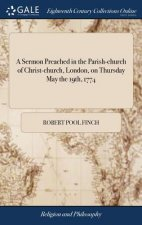 Sermon Preached in the Parish-Church of Christ-Church, London, on Thursday May the 19th, 1774