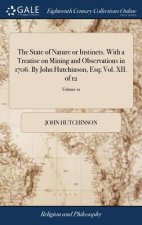 State of Nature or Instincts. with a Treatise on Mining and Observations in 1706. by John Hutchinson, Esq; Vol. XII. of 12; Volume 12
