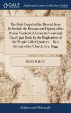 Holy Gospel of the Blessed Jesus Defended; The Honour and Dignity of His Person Vindicated, from the Contempt Cast Upon Both, by the Ringleaders of th