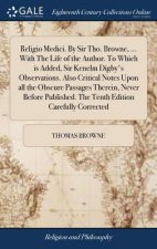 Religio Medici. by Sir Tho. Browne, ... with the Life of the Author. to Which Is Added, Sir Kenelm Digby's Observations. Also Critical Notes Upon All