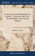 Essays Upon Several Moral Subjects. in Two Parts. ... by Jeremy Collier, M.A. the Sixth Edition, Corrected and Enlarged