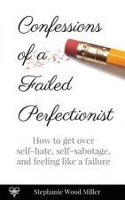 Confessions of a Failed Perfectionist: How to Get Over Self-Hate, Self-Sabotage and Feeling Like a Failure