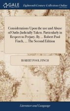 Considerations Upon the Use and Abuse of Oaths Judicially Taken. Particularly in Respect to Perjury. by ... Robert Pool Finch, ... the Second Edition