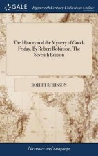 History and the Mystery of Good-Friday. by Robert Robinson. the Seventh Edition