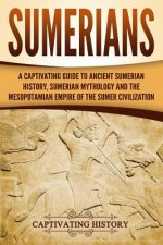Sumerians: A Captivating Guide to Ancient Sumerian History, Sumerian Mythology and the Mesopotamian Empire of the Sumer Civilizat