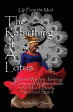 Up from the Mud: The Rebirthing of a Lotus: A Womb Wisdom Journey of Poems & Wellness Tools 4 the Mind, Body, Soul and Spirit