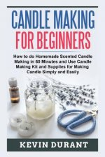 Candle Making for Beginners: How to Do Homemade Scented Candle Making in 60 Minutes and Use Candle Making Kit and Supplies for Making Candle Simply an