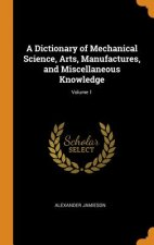 Dictionary of Mechanical Science, Arts, Manufactures, and Miscellaneous Knowledge; Volume 1
