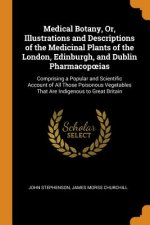 Medical Botany, Or, Illustrations and Descriptions of the Medicinal Plants of the London, Edinburgh, and Dublin Pharmacopoeias