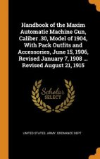Handbook of the Maxim Automatic Machine Gun, Caliber .30, Model of 1904, with Pack Outfits and Accessories, June 15, 1906, Revised January 7, 1908 ...