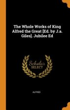 Whole Works of King Alfred the Great [Ed. by J.a. Giles]. Jubilee Ed