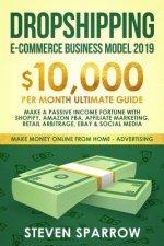 Dropshipping E-Commerce Business Model 2019: $10,000/Month Ultimate Guide - Make a Passive Income Fortune with Shopify, Amazon Fba, Affiliate Marketin