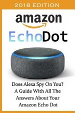 Amazon Echo Dot 2018: Does Alexa Spy on You? a Guide with All the Answers about Your Amazon Echo Dot: (3rd Generation, Amazon Echo, Dot, Ech