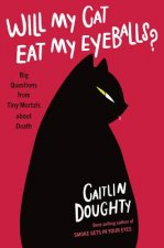 Will My Cat Eat My Eyeballs? - Big Questions from Tiny Mortals About Death