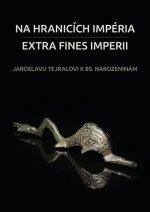 Na hranicích impéria. Extra fines imperii: Jaroslavu Tejralovi k 80. narozeninám
