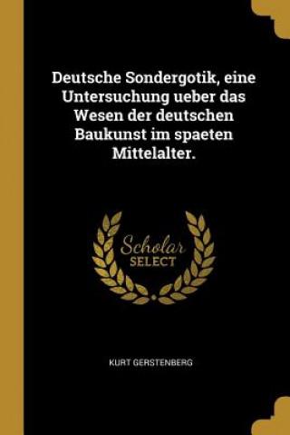 Deutsche Sondergotik, Eine Untersuchung Ueber Das Wesen Der Deutschen Baukunst Im Spaeten Mittelalter.