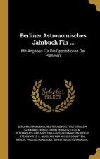 Berliner Astronomisches Jahrbuch Für ...: Mit Angaben Für Die Oppositionen Der Planeten