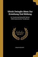 Ulrich Zwinglis Ideen Zur Erziehung Und Bildung: Im Zusammenhang Mit Seinen Reformatorischen Tendenzen