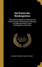 Die Praxis Des Kindergartens: Theoretisch-Praktische Anleitung Zum Gebrauche Der Fröbel'schen Erziehungs-Und Bildungsmittel in Haus, Kindergarten Un